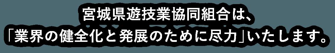 宮城県遊技業協同組合は、「業界の健全化と発展のために尽力」いたします。